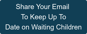 Share Your Email  To Keep Up To Date on Waiting Children