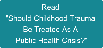 "Read   ""Should Childhood Trauma  Be Treated As A  Public Health Crisis?"""